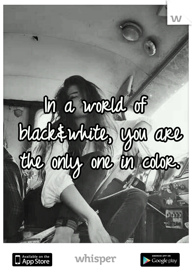 In a world of black&white, you are the only one in color.