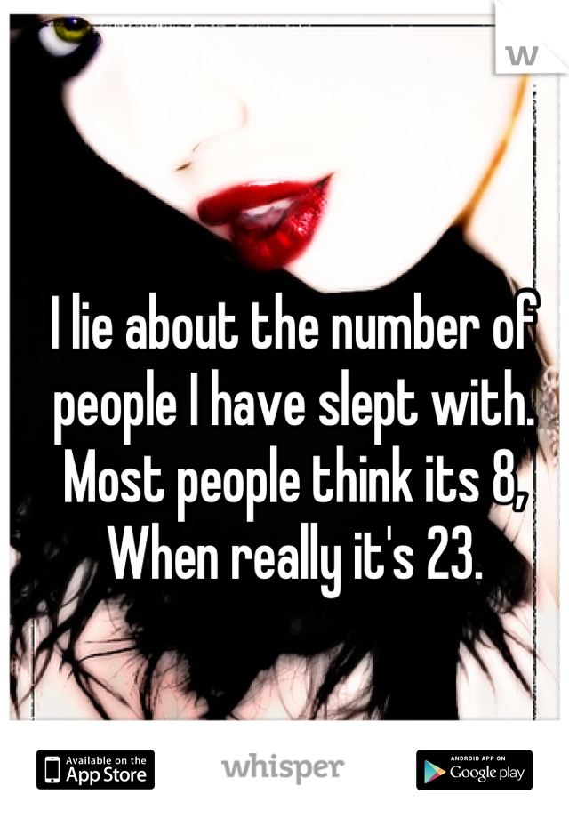 I lie about the number of people I have slept with. Most people think its 8, When really it's 23.