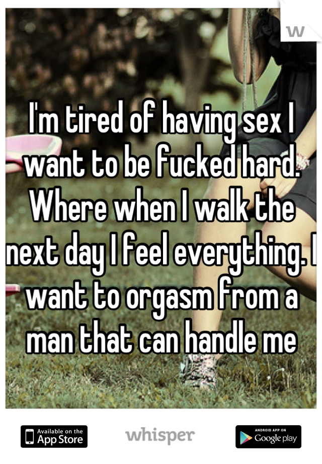 I'm tired of having sex I want to be fucked hard. Where when I walk the next day I feel everything. I want to orgasm from a man that can handle me
