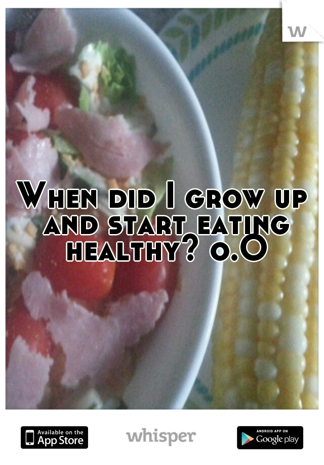 When did I grow up and start eating healthy? o.O