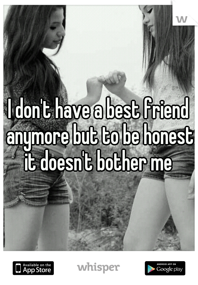 I don't have a best friend anymore but to be honest it doesn't bother me