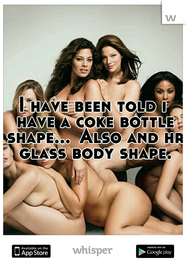 I have been told i have a coke bottle shape... Also and hr glass body shape.