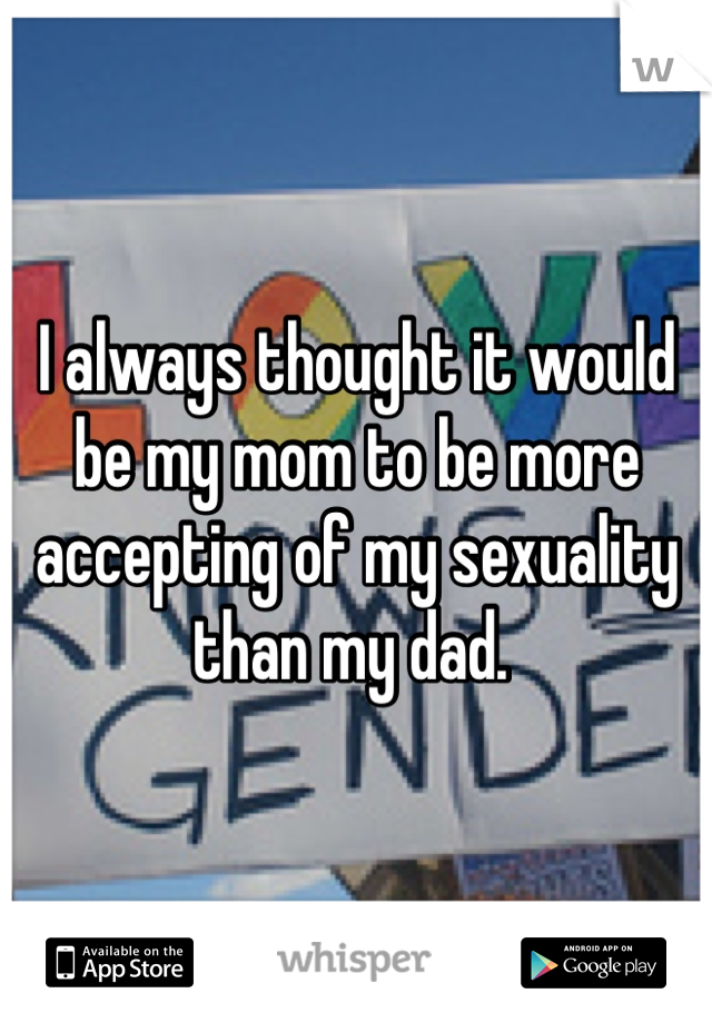 I always thought it would be my mom to be more accepting of my sexuality than my dad.