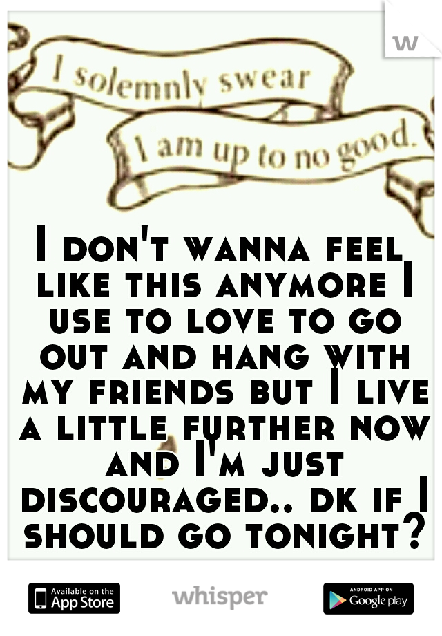 I don't wanna feel like this anymore I use to love to go out and hang with my friends but I live a little further now and I'm just discouraged.. dk if I should go tonight?