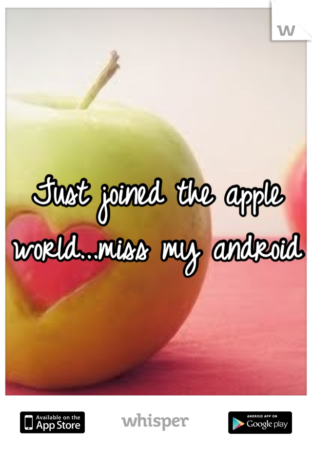 Just joined the apple world...miss my android