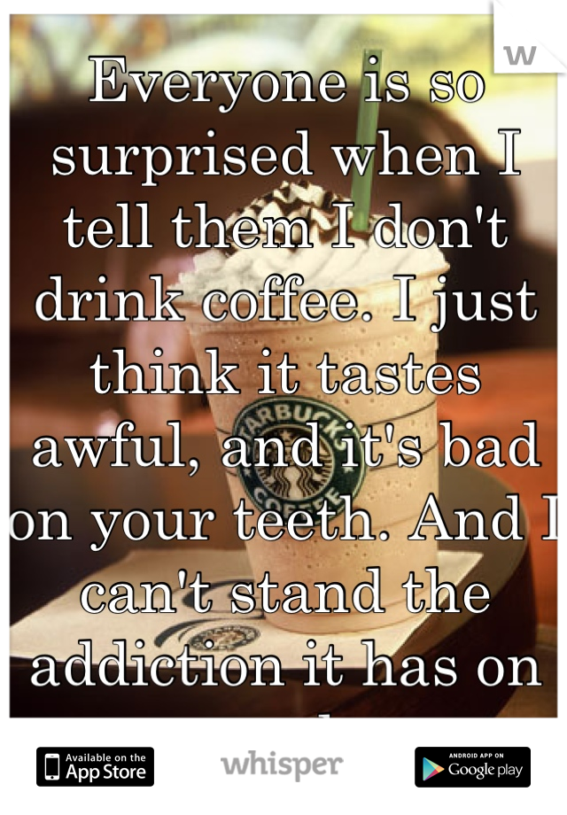 Everyone is so surprised when I tell them I don't drink coffee. I just think it tastes awful, and it's bad on your teeth. And I can't stand the addiction it has on people.