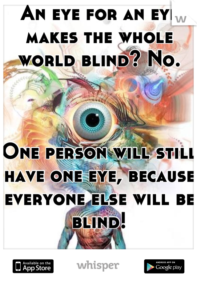 An eye for an eye makes the whole world blind? No.    One person will still have one eye, because everyone else will be blind!  Just sayin. :P