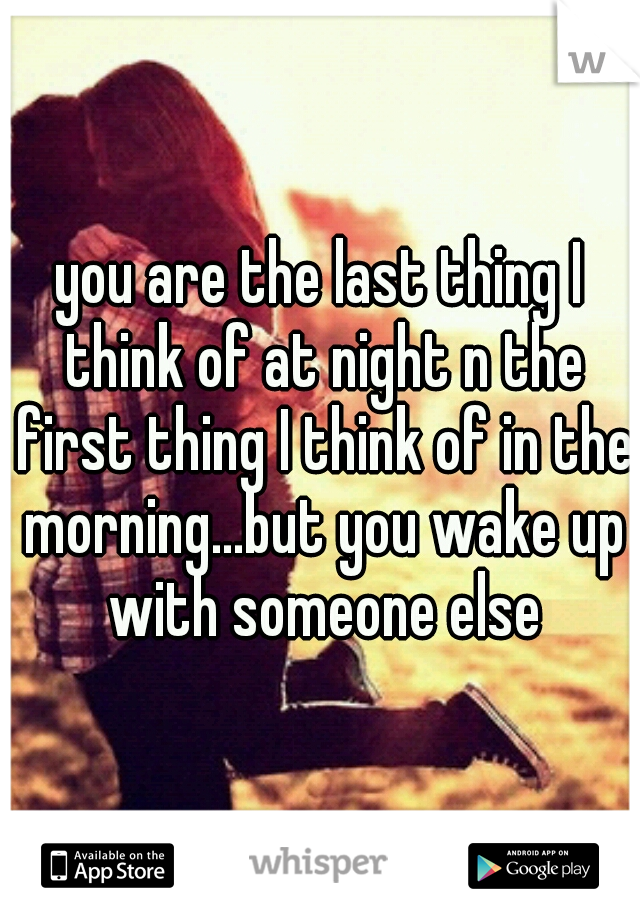 you are the last thing I think of at night n the first thing I think of in the morning...but you wake up with someone else