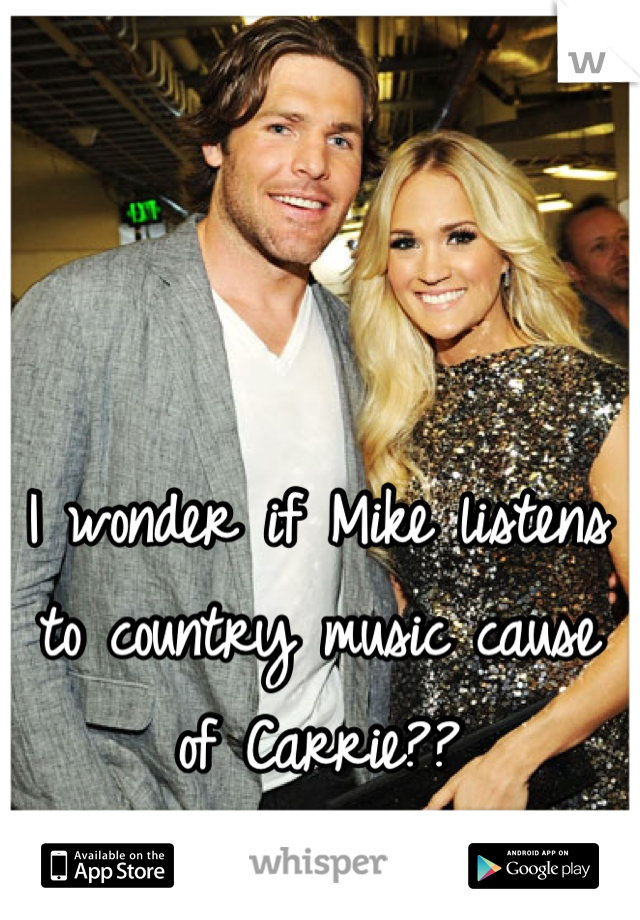 I wonder if Mike listens to country music cause of Carrie??