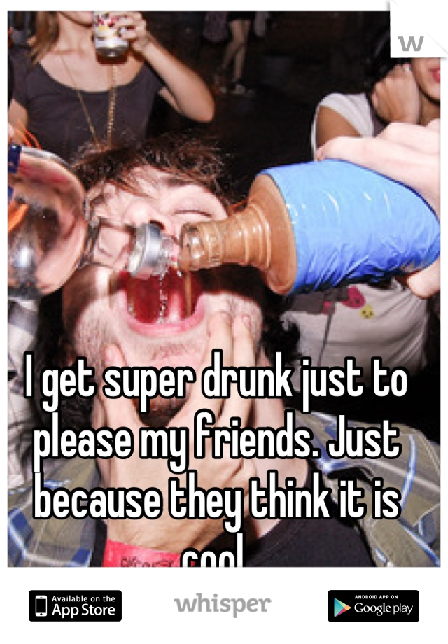 I get super drunk just to please my friends. Just because they think it is cool