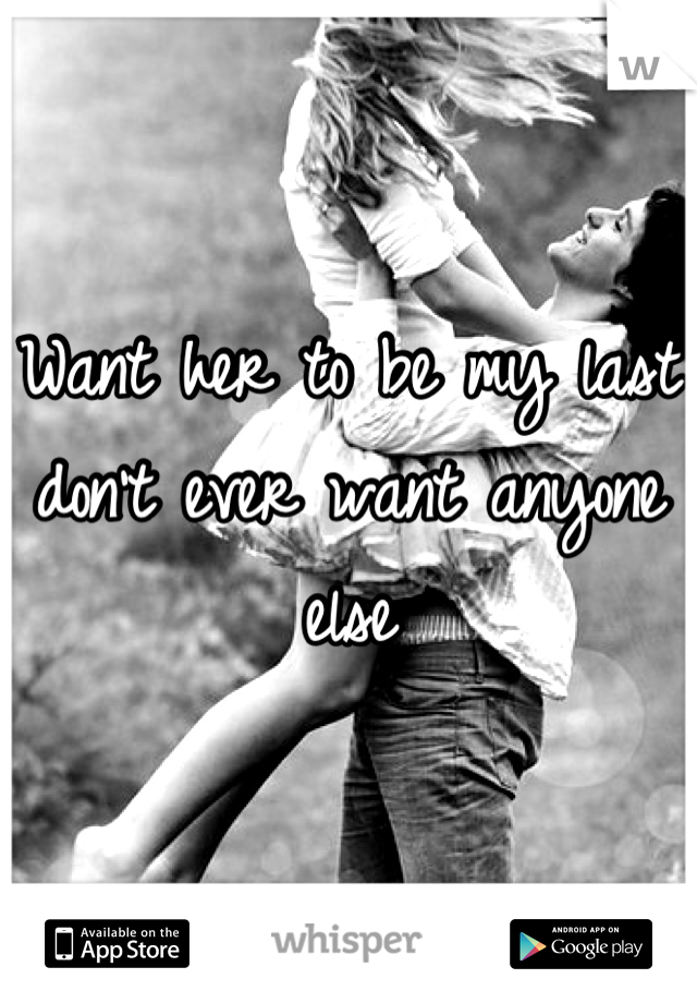 Want her to be my last don't ever want anyone else