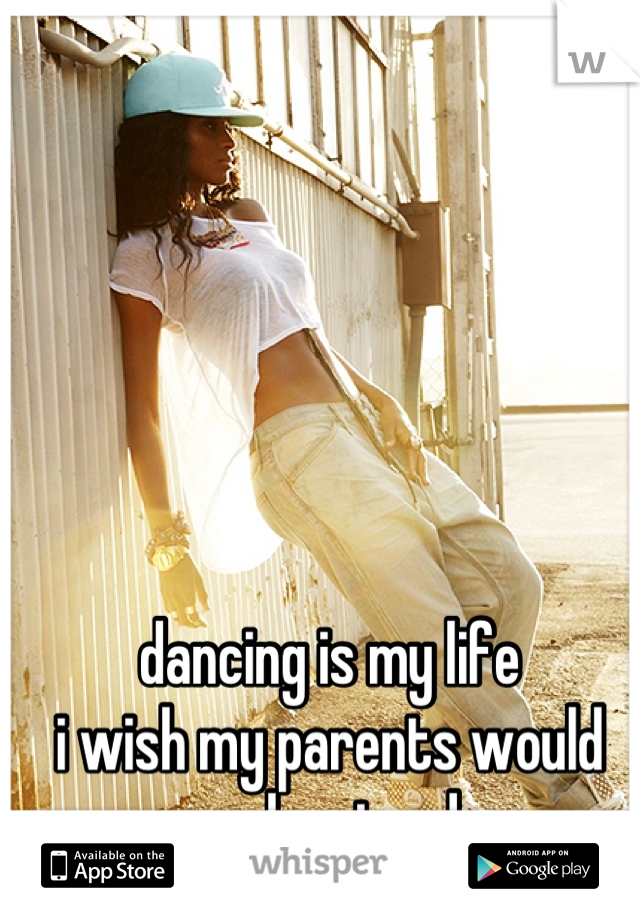 dancing is my life i wish my parents would understand