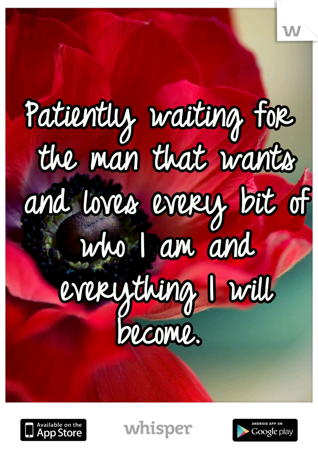 Patiently waiting for the man that wants and loves every bit of who I am and everything I will become.