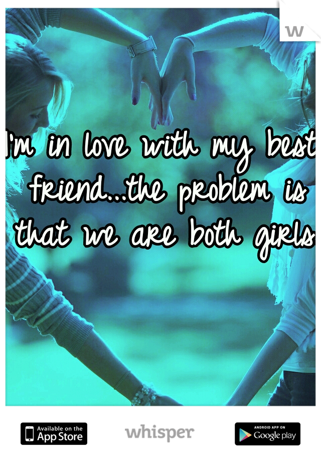 I'm in love with my best friend...the problem is that we are both girls.