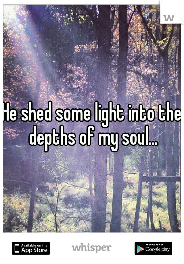 He shed some light into the depths of my soul...