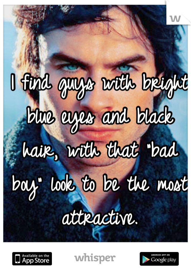 """I find guys with bright blue eyes and black hair, with that """"bad boy"""" look to be the most attractive."""