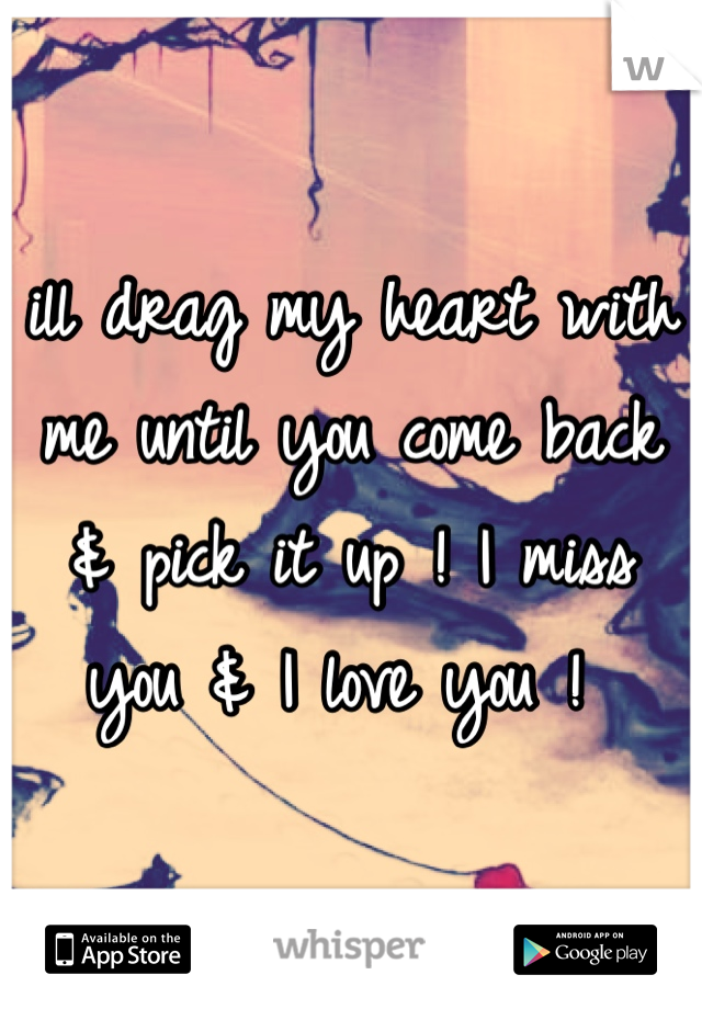 ill drag my heart with me until you come back & pick it up ! I miss you & I love you !