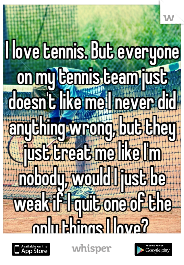 I love tennis. But everyone on my tennis team just doesn't like me I never did anything wrong, but they just treat me like I'm nobody, would I just be weak if I quit one of the only things I love?