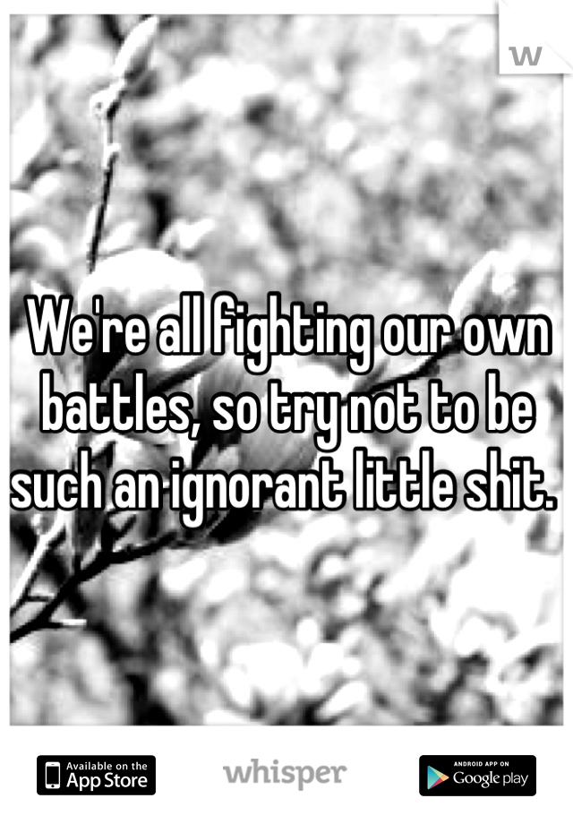 We're all fighting our own battles, so try not to be such an ignorant little shit.