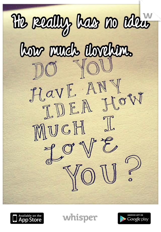 He really has no idea how much ilovehim.