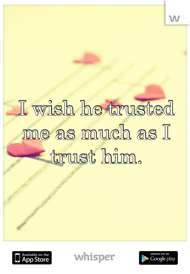 I wish he trusted me as much as I trust him.