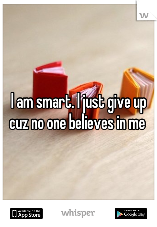 I am smart. I just give up cuz no one believes in me