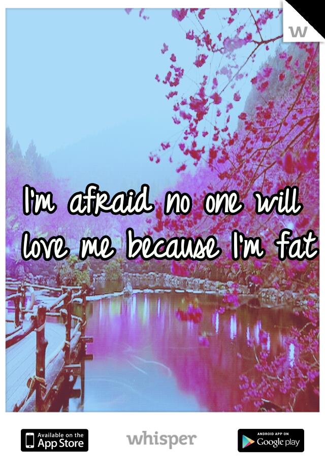 I'm afraid no one will love me because I'm fat