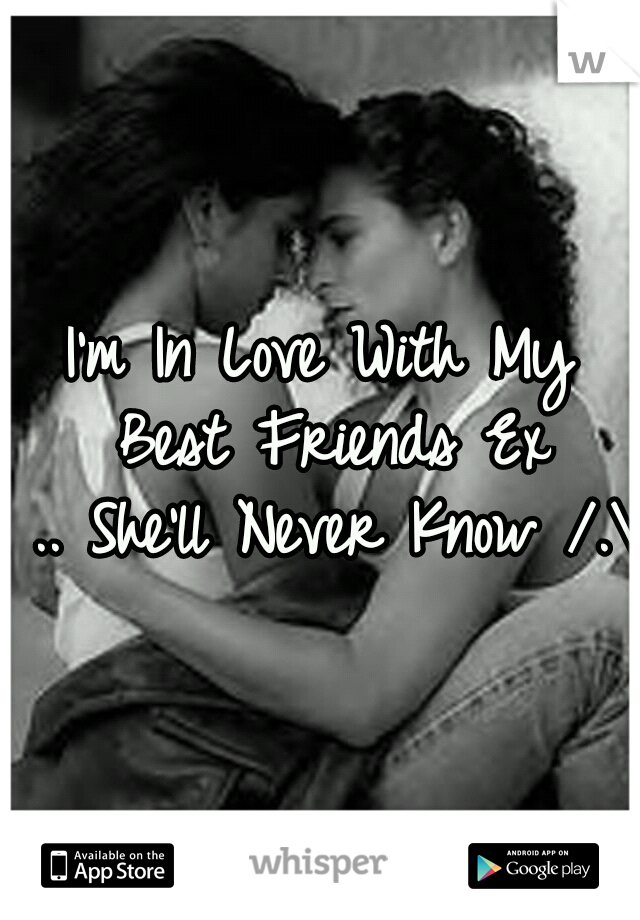 I'm In Love With My Best Friends Ex .. She'll Never Know /.\