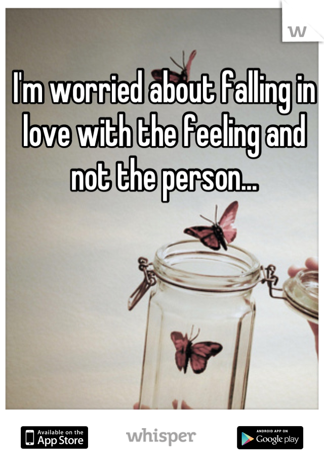 I'm worried about falling in love with the feeling and not the person...
