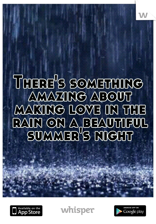 There's something amazing about making love in the rain on a beautiful summer's night