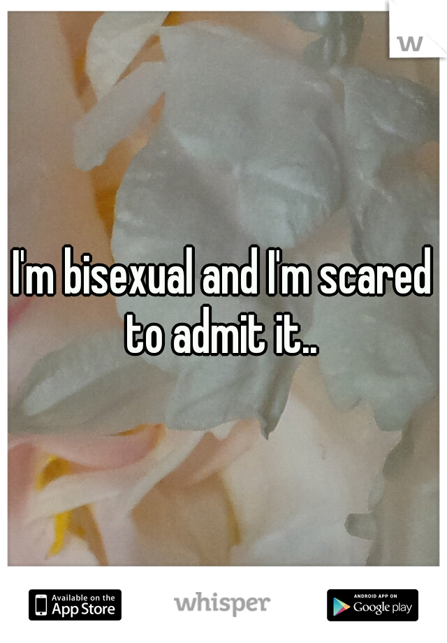 I'm bisexual and I'm scared to admit it..