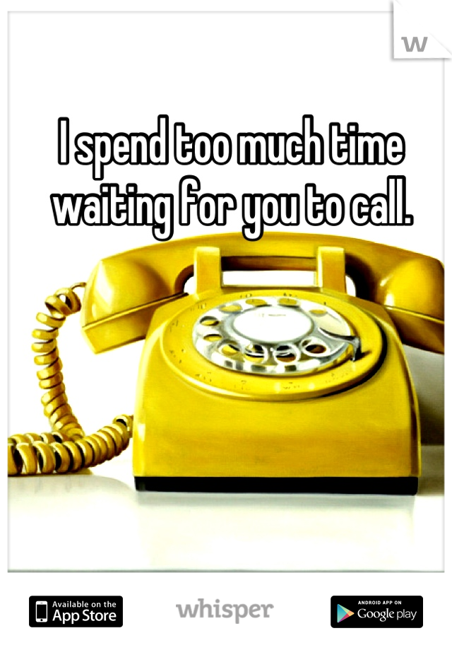 I spend too much time waiting for you to call.