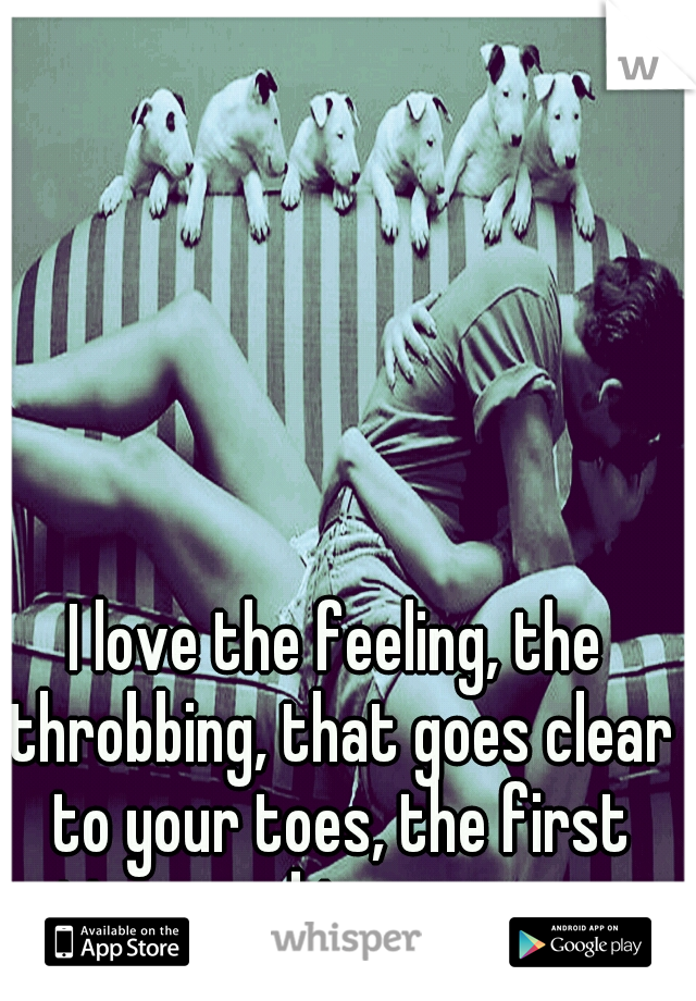 I love the feeling, the throbbing, that goes clear to your toes, the first time you kiss someone