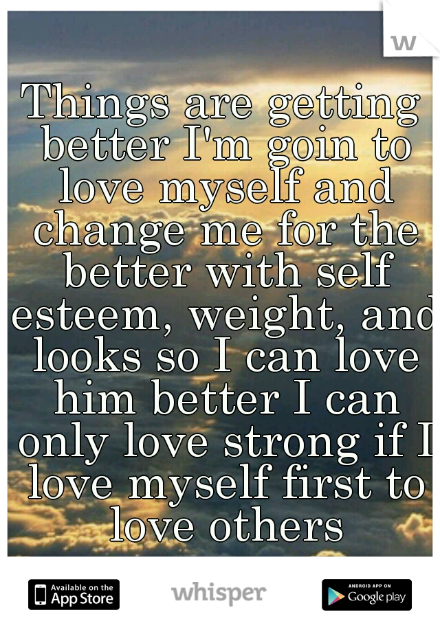 Things are getting better I'm goin to love myself and change me for the better with self esteem, weight, and looks so I can love him better I can only love strong if I love myself first to love others
