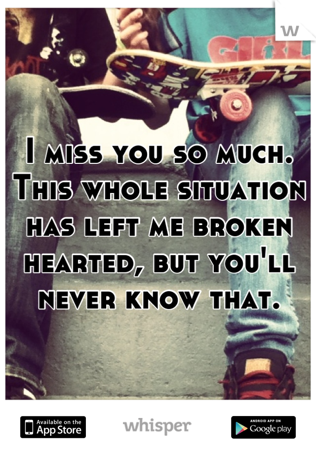 I miss you so much. This whole situation has left me broken hearted, but you'll never know that.