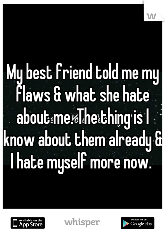 My best friend told me my flaws & what she hate about me. The thing is I know about them already & I hate myself more now.