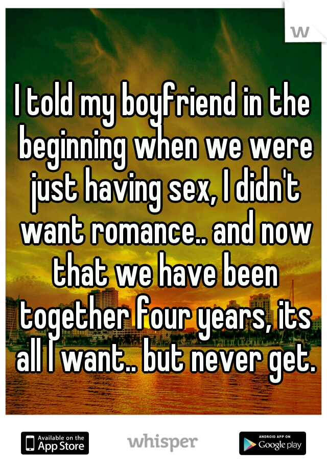 I told my boyfriend in the beginning when we were just having sex, I didn't want romance.. and now that we have been together four years, its all I want.. but never get.