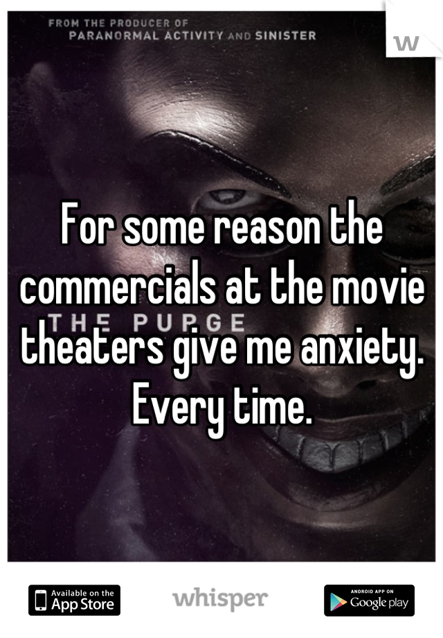 For some reason the commercials at the movie theaters give me anxiety. Every time.
