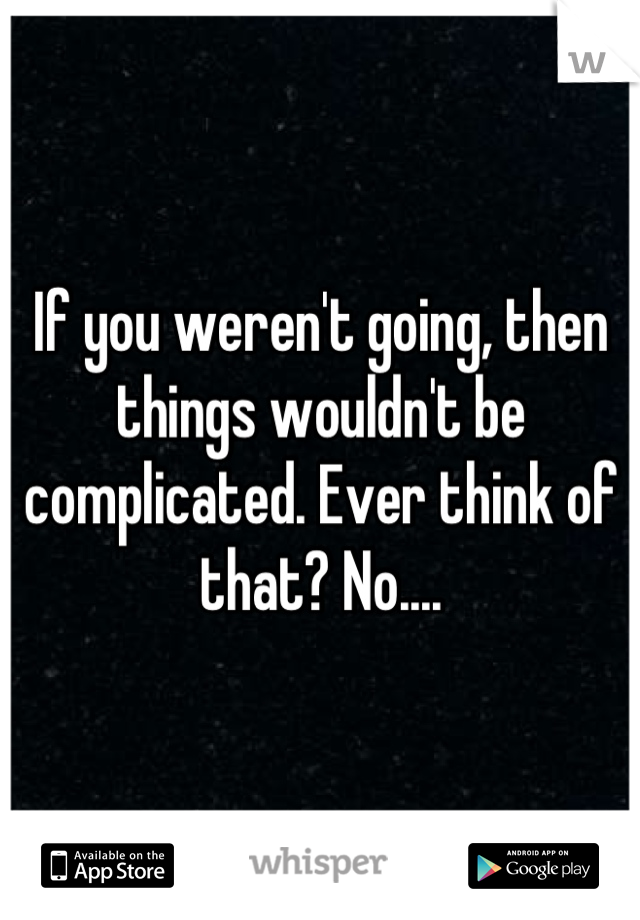 If you weren't going, then things wouldn't be complicated. Ever think of that? No....