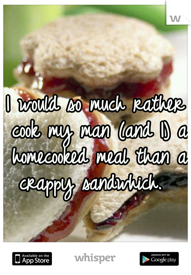 I would so much rather cook my man (and I) a homecooked meal than a crappy sandwhich.