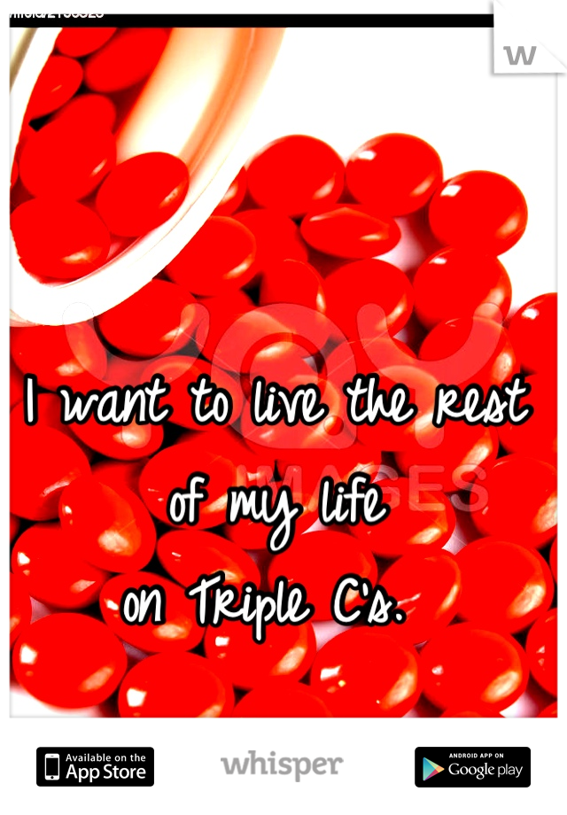 I want to live the rest of my life   on Triple C's.