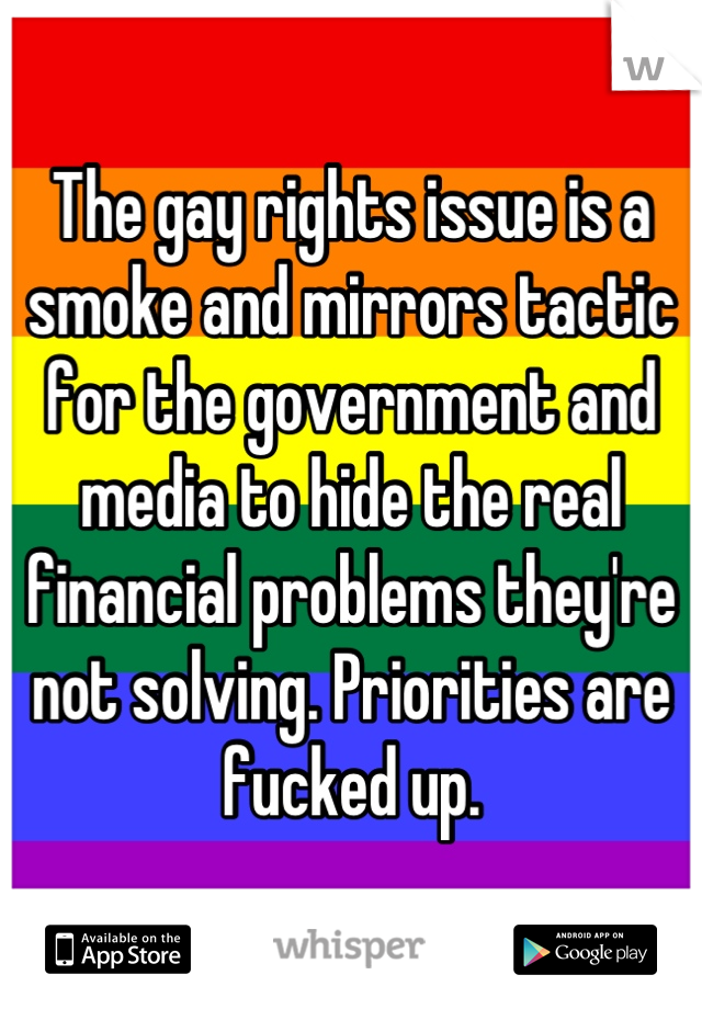 The gay rights issue is a smoke and mirrors tactic for the government and media to hide the real financial problems they're not solving. Priorities are fucked up.