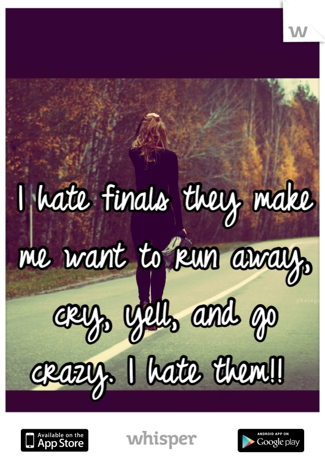 I hate finals they make me want to run away, cry, yell, and go crazy. I hate them!!