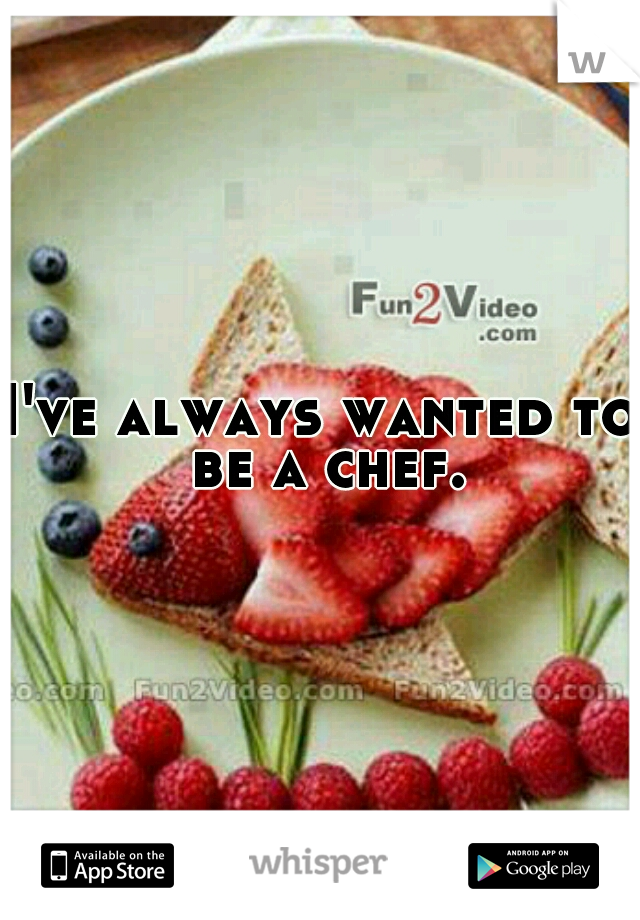 I've always wanted to be a chef.
