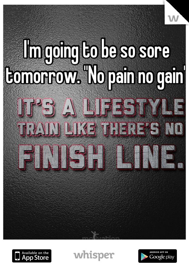 "I'm going to be so sore tomorrow. ""No pain no gain"""