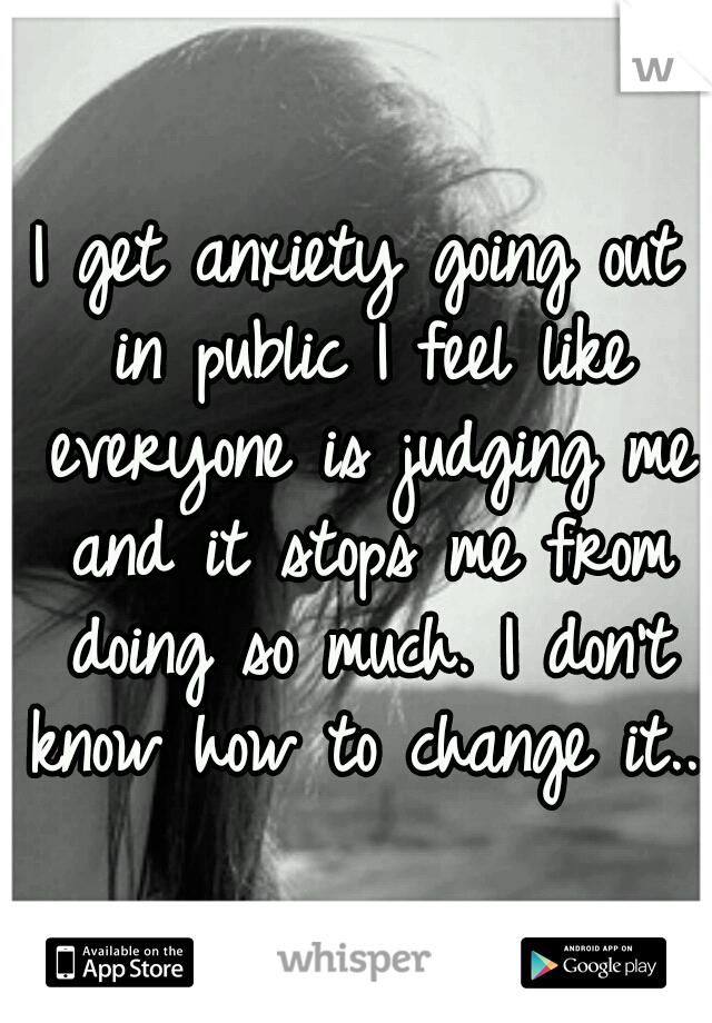 I get anxiety going out in public I feel like everyone is judging me and it stops me from doing so much. I don't know how to change it...