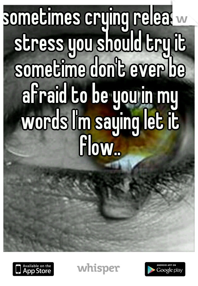 sometimes crying releases stress you should try it sometime don't ever be afraid to be you in my words I'm saying let it flow..