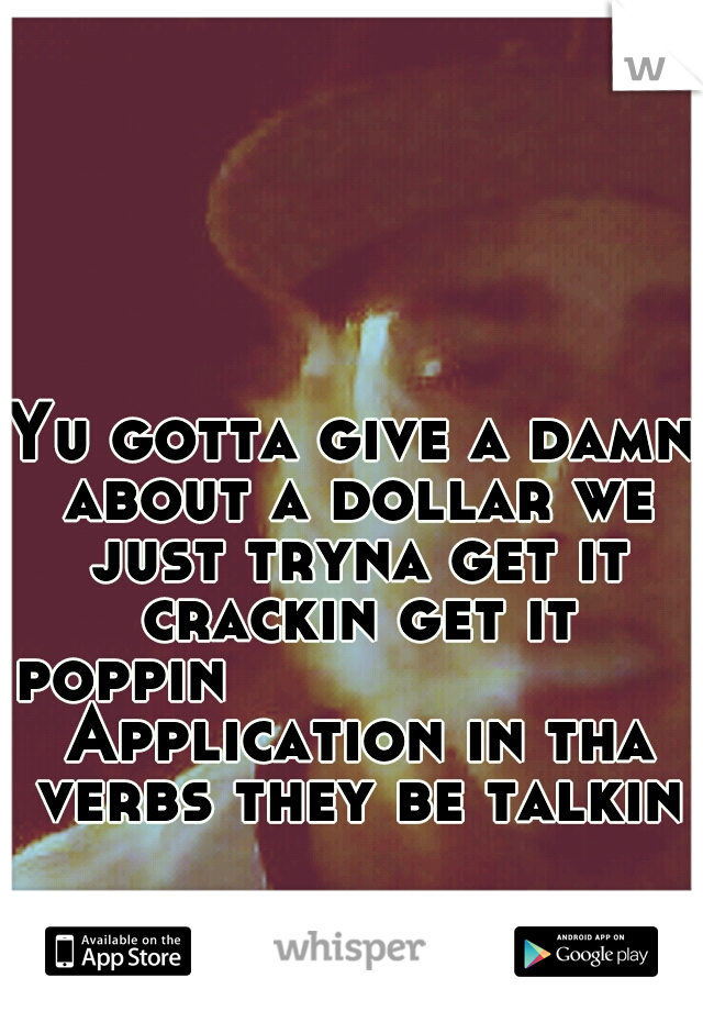 Yu gotta give a damn about a dollar we just tryna get it crackin get it poppin                     Application in tha verbs they be talkin
