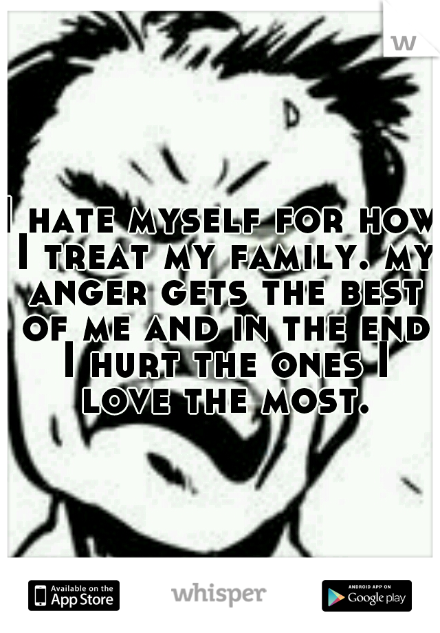 I hate myself for how I treat my family. my anger gets the best of me and in the end I hurt the ones I love the most.