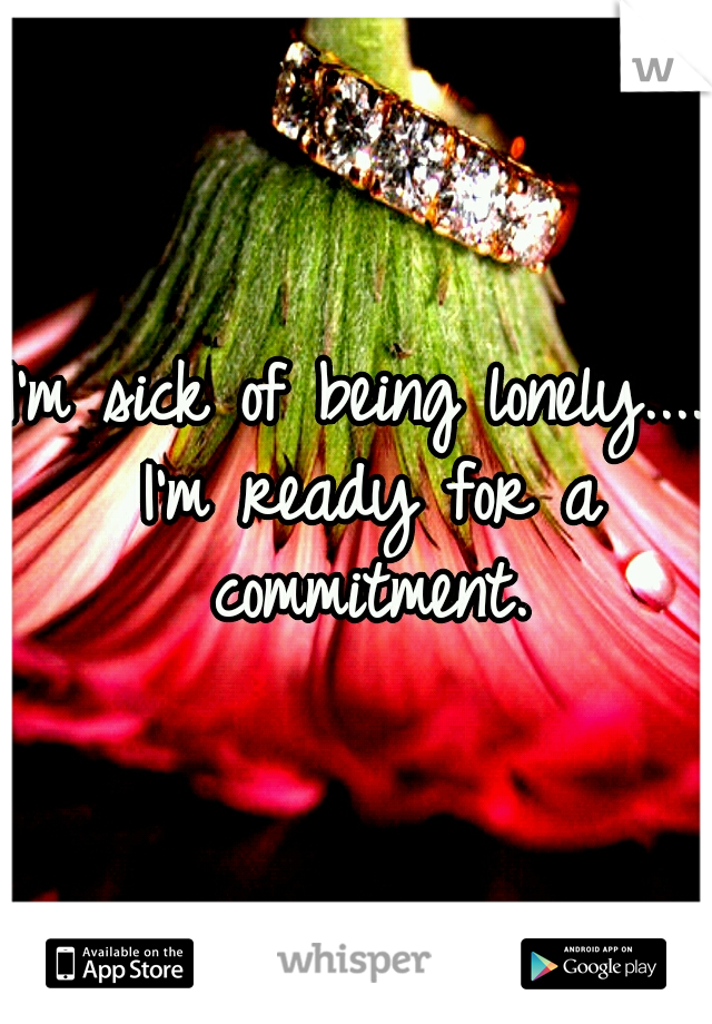 I'm sick of being lonely.... I'm ready for a commitment.